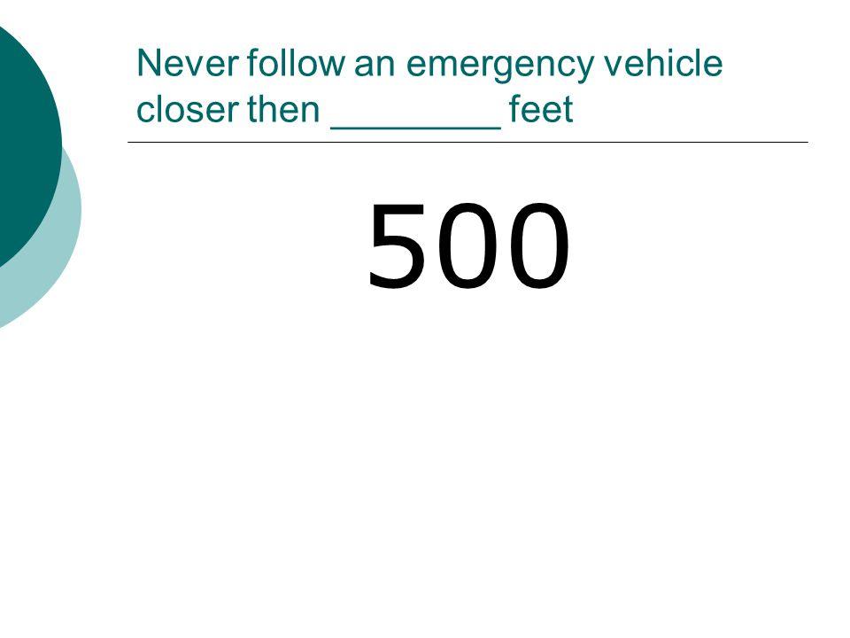 Never follow an emergency vehicle closer then ________ feet 500