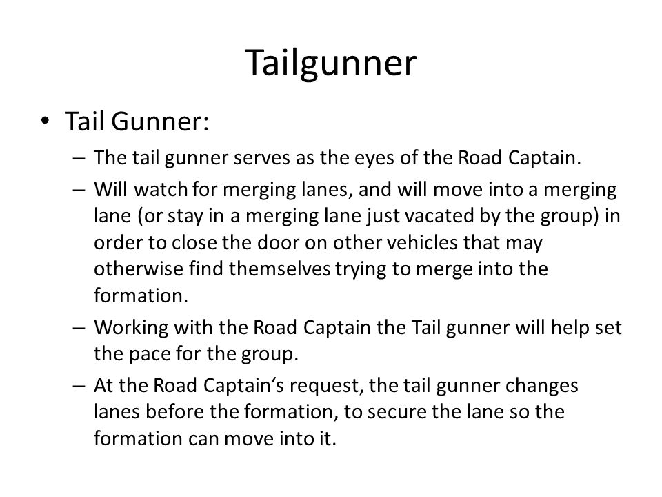 Tailgunner Tail Gunner: – The tail gunner serves as the eyes of the Road Captain. – Will watch for merging lanes, and will move into a merging lane (o