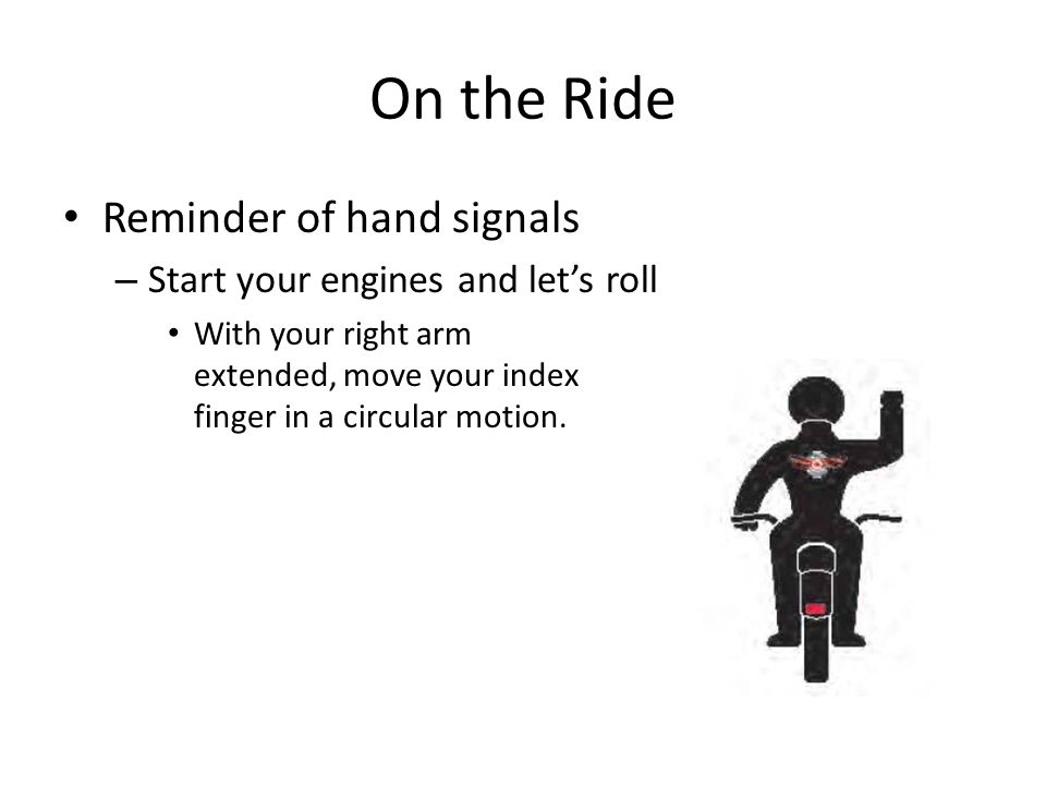 On the Ride Reminder of hand signals – Start your engines and let's roll With your right arm extended, move your index finger in a circular motion.