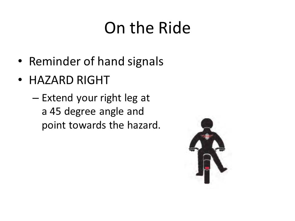 On the Ride Reminder of hand signals HAZARD RIGHT – Extend your right leg at a 45 degree angle and point towards the hazard.