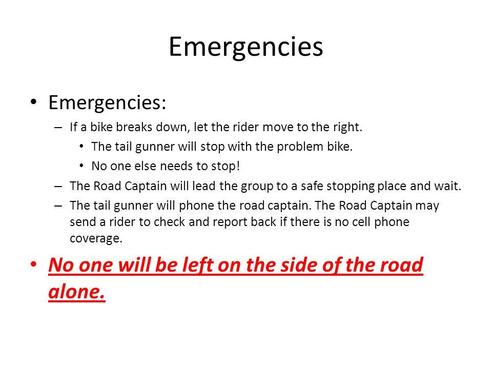 Emergencies: – If a bike breaks down, let the rider move to the right. The tail gunner will stop with the problem bike. No one else needs to stop! – T