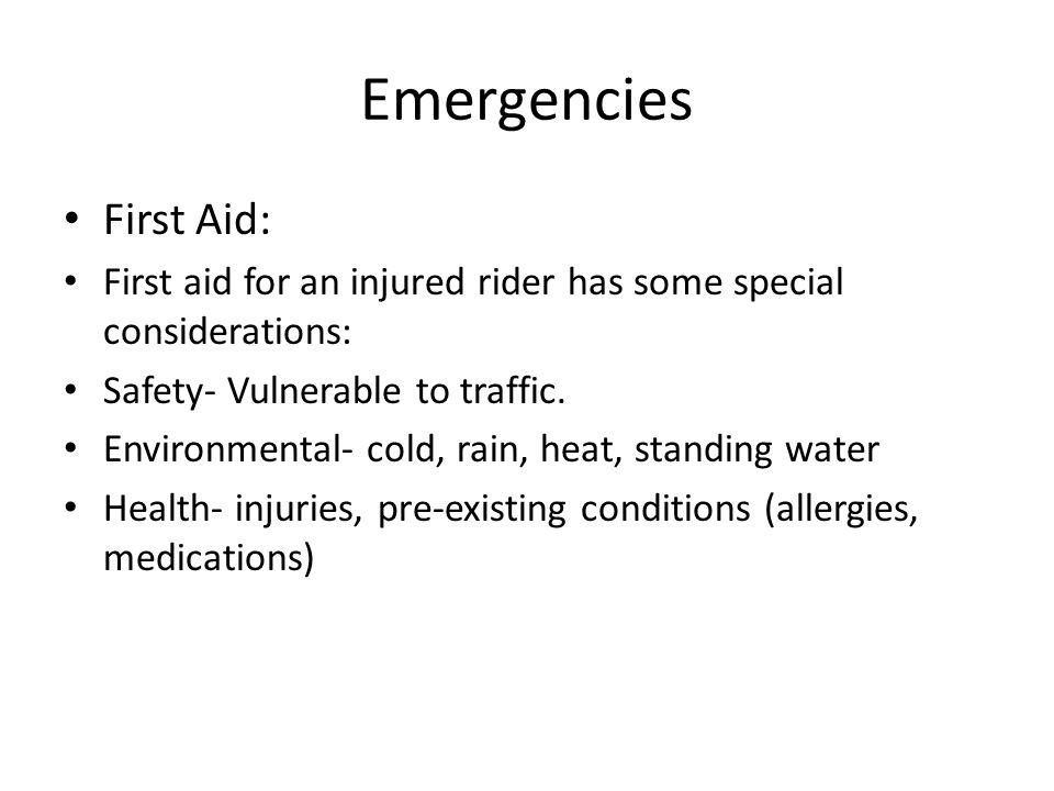 Emergencies First Aid: First aid for an injured rider has some special considerations: Safety- Vulnerable to traffic. Environmental- cold, rain, heat,