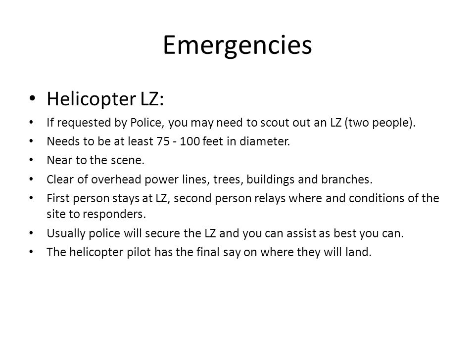 Emergencies Helicopter LZ: If requested by Police, you may need to scout out an LZ (two people). Needs to be at least 75 - 100 feet in diameter. Near