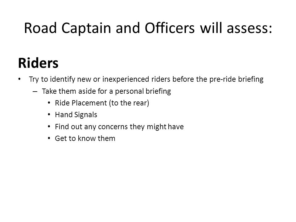 Road Captain and Officers Will Assess Riders Determine the riders experience level: – Place the new riders to the rear of the group.