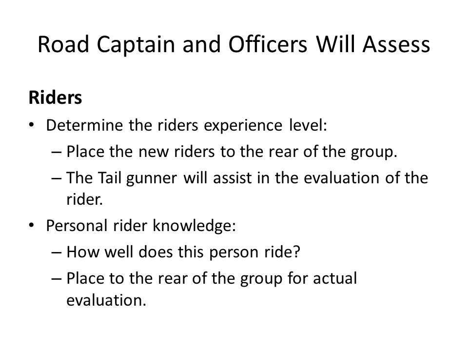 Road Captain and Officers will also assess Riders with Passengers Riders with little experience carrying passengers – BIG NO-NO in a group ride.