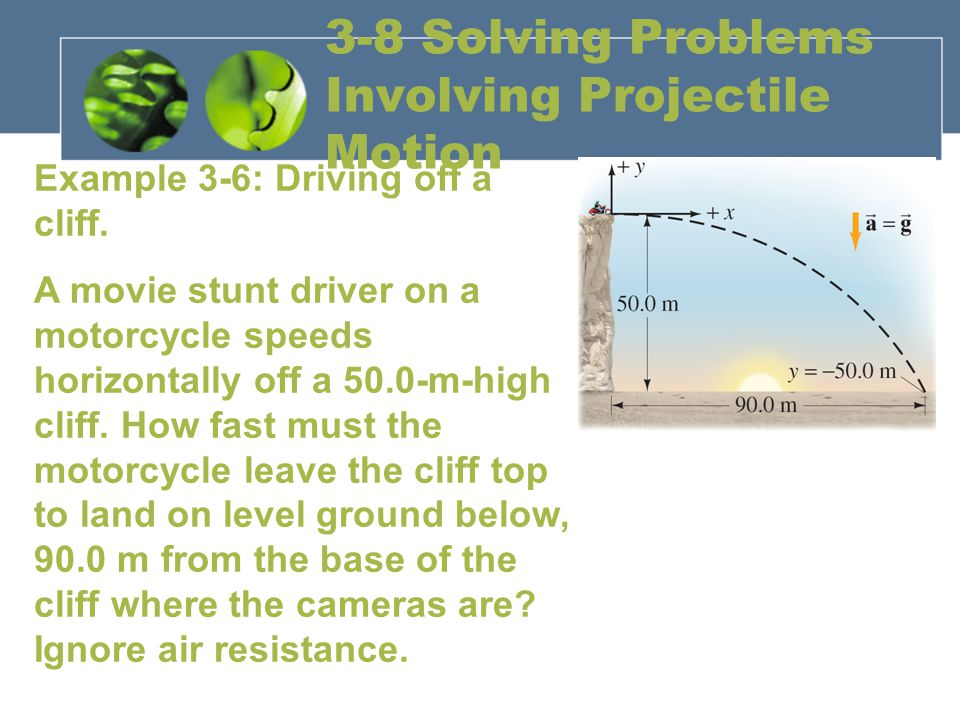 3-8 Solving Problems Involving Projectile Motion Example 3-6: Driving off a cliff. A movie stunt driver on a motorcycle speeds horizontally off a 50.0