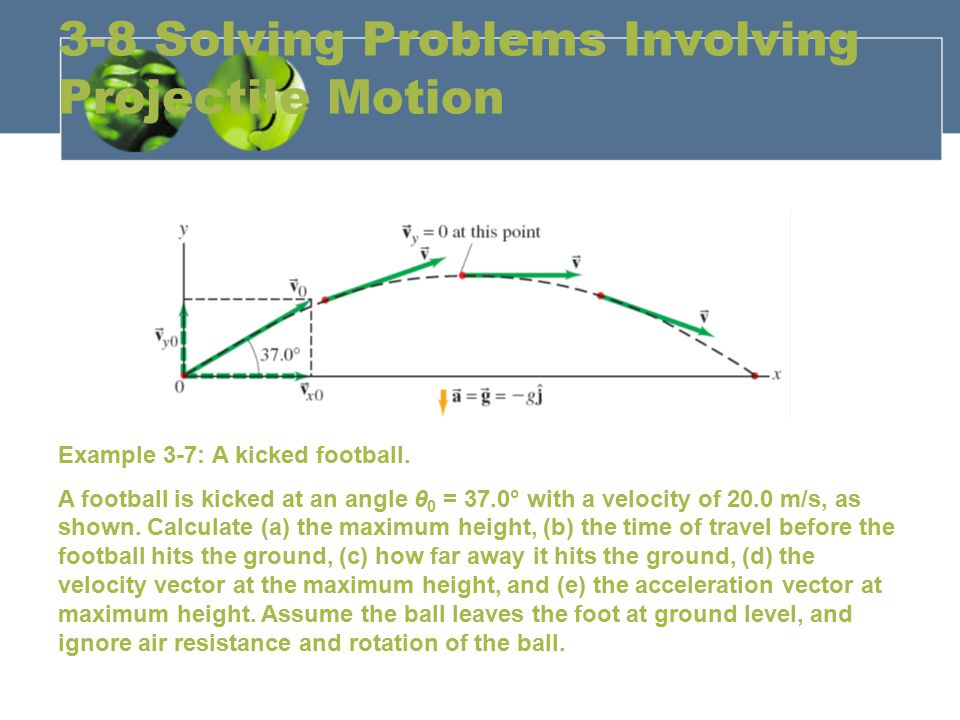 3-8 Solving Problems Involving Projectile Motion Example 3-7: A kicked football. A football is kicked at an angle θ 0 = 37.0° with a velocity of 20.0
