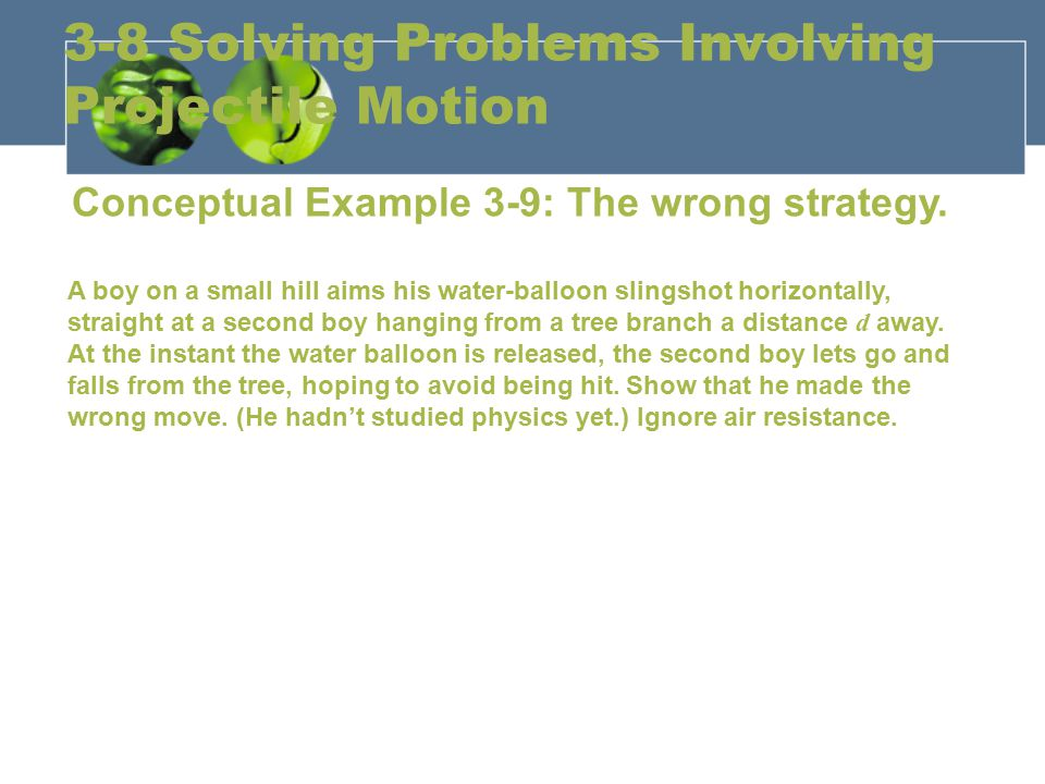 3-8 Solving Problems Involving Projectile Motion Conceptual Example 3-9: The wrong strategy. A boy on a small hill aims his water-balloon slingshot ho