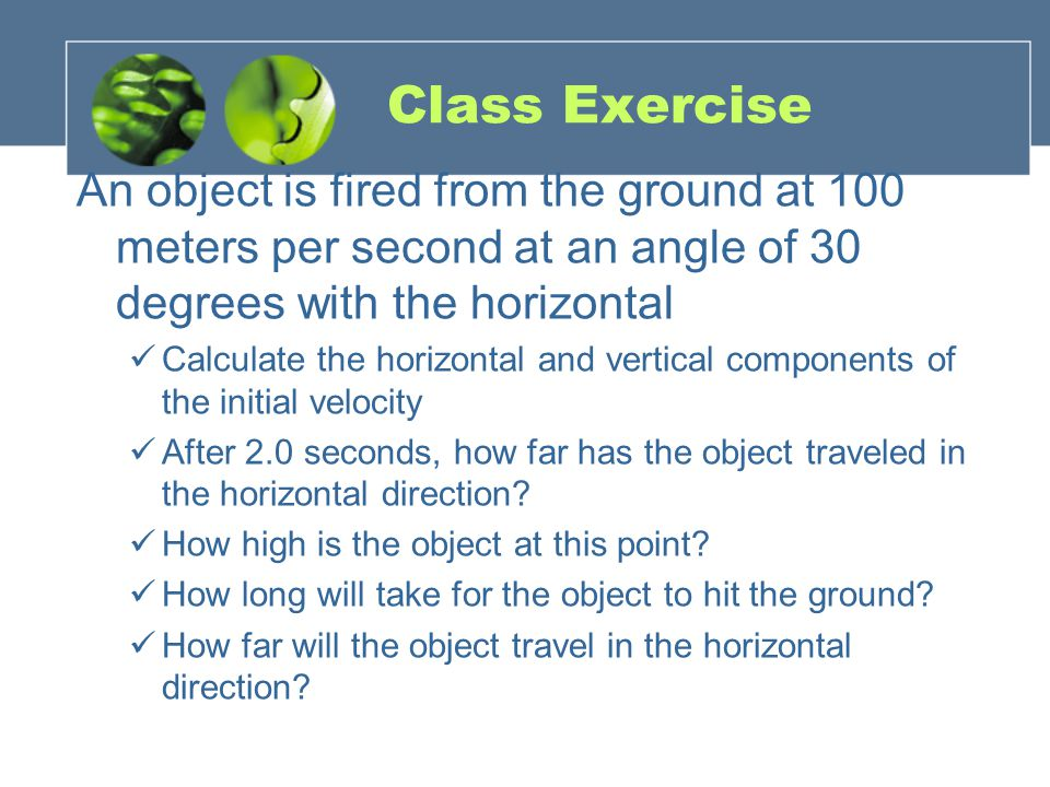 Class Exercise An object is fired from the ground at 100 meters per second at an angle of 30 degrees with the horizontal Calculate the horizontal and