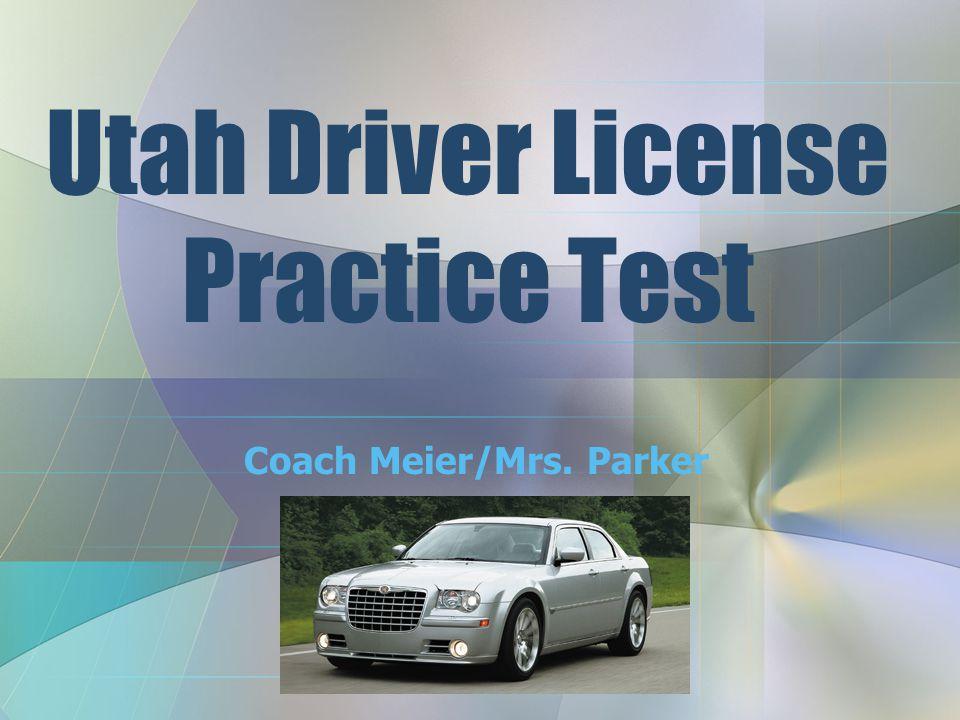 Utah Driver License Practice Test Coach Meier/Mrs. Parker