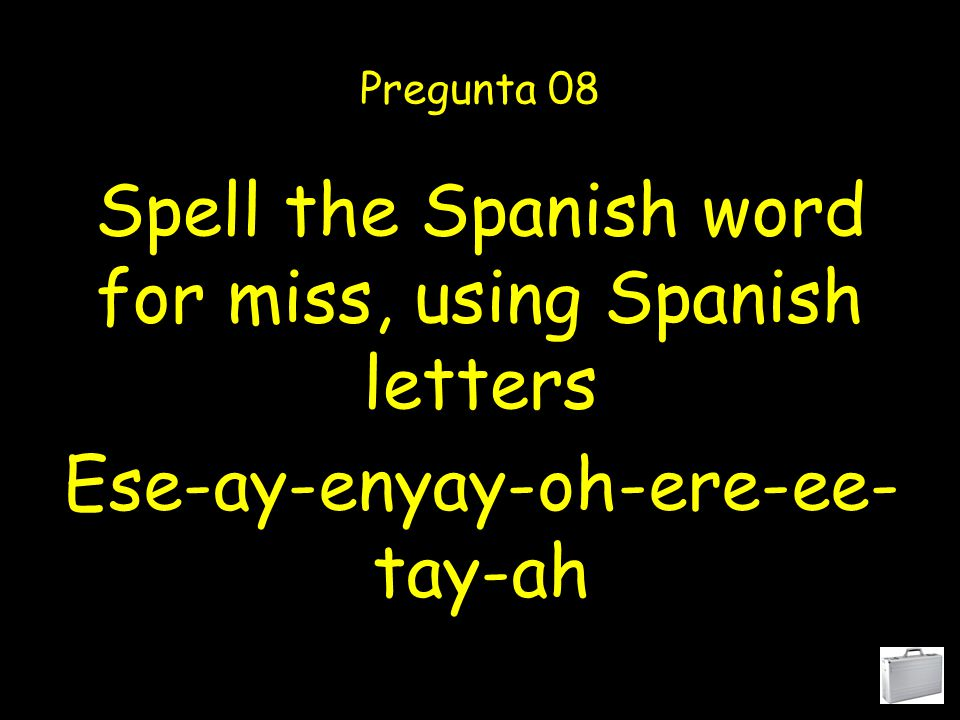Spell the Spanish word for mister, using Spanish letters Pregunta 07 Ese-ay-enyay-oh-ere