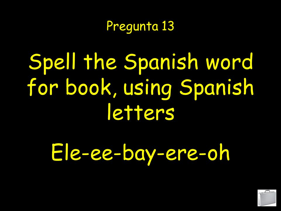 Spell the Spanish word for Spanish, using Spanish letters Pregunta 12 Ay-ese-pay-ah-enyay-oh- ele