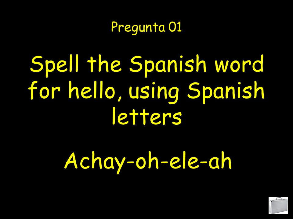Spell the Spanish word for hello, using Spanish letters Pregunta 01 Achay-oh-ele-ah