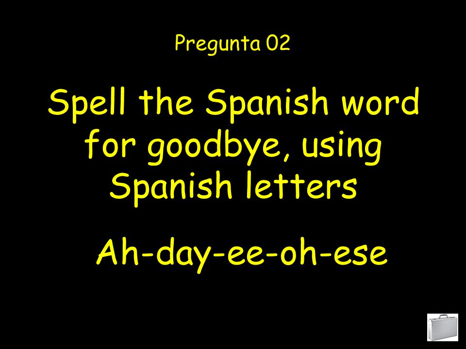 Spell the Spanish word for goodbye, using Spanish letters Pregunta 02 Ah-day-ee-oh-ese