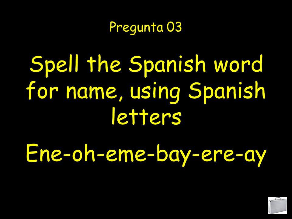 Spell the Spanish word for name, using Spanish letters Pregunta 03 Ene-oh-eme-bay-ere-ay