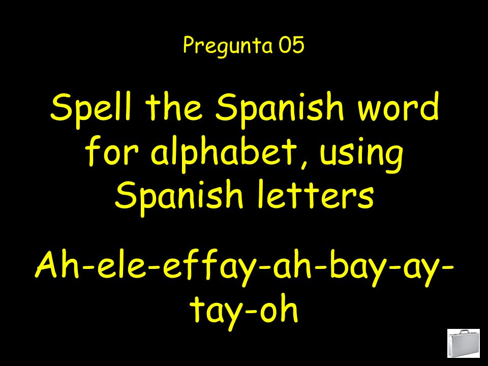 Spell the Spanish word for alphabet, using Spanish letters Pregunta 05 Ah-ele-effay-ah-bay-ay- tay-oh