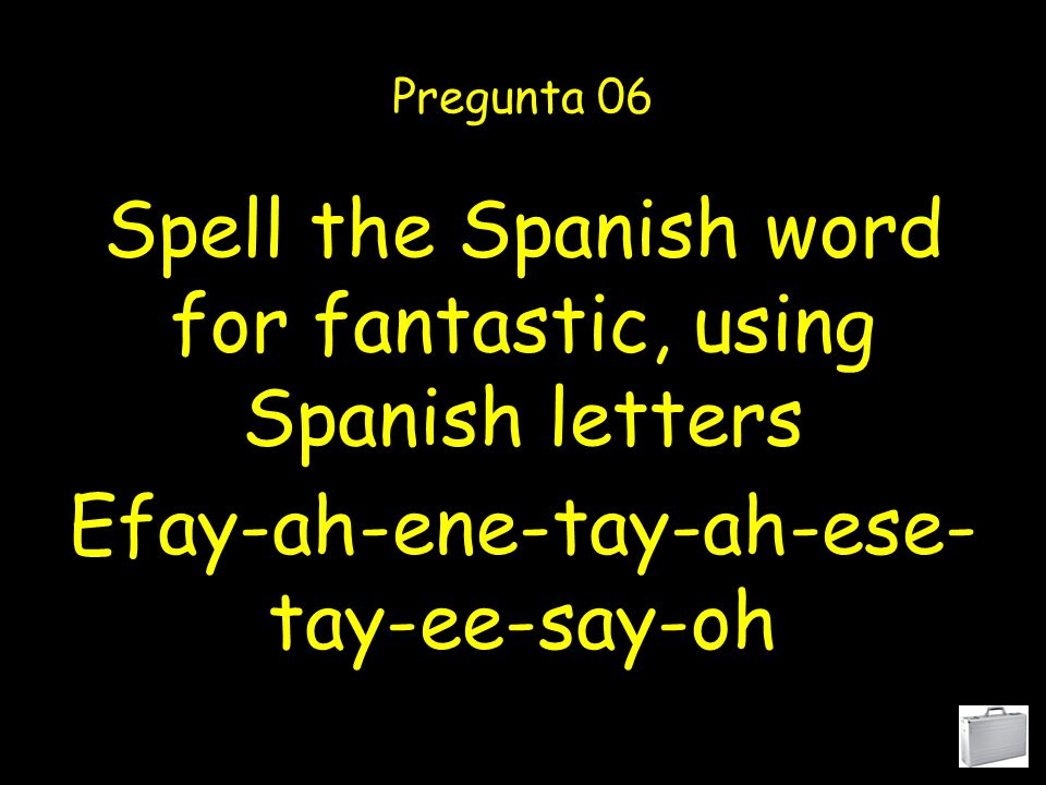 Spell the Spanish word for alphabet, using Spanish letters Pregunta 05 Ah-ele-effay-ah-bay-ay- tay-oh