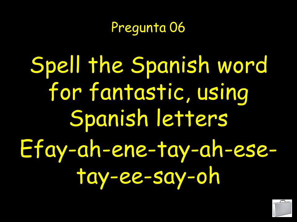 Spell the Spanish word for fantastic, using Spanish letters Pregunta 06 Efay-ah-ene-tay-ah-ese- tay-ee-say-oh