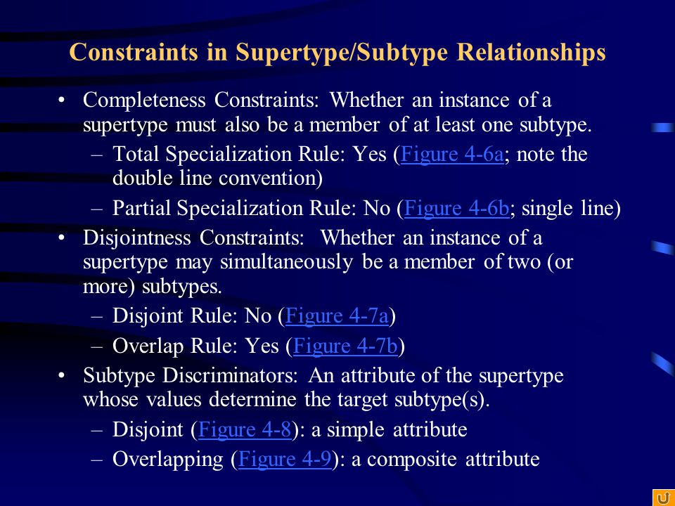 Constraints in Supertype/Subtype Relationships Completeness Constraints: Whether an instance of a supertype must also be a member of at least one subt