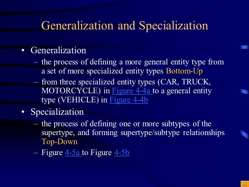 Generalization and Specialization Generalization Bottom-Up –the process of defining a more general entity type from a set of more specialized entity t