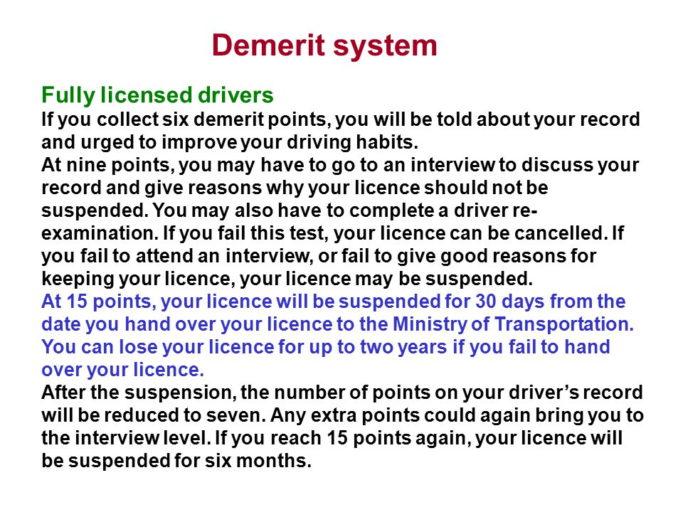 Demerit system Probationary drivers Probationary drivers are automatically suspended if they collect six demerit points.