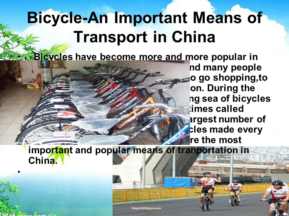 Bicycle-An Important Means of Transport in China Bicycles have become more and more popular in China.Wherever you go,you may find many people riding on bicycles to go the office, to go shopping,to visit friends,to go to school and so on.