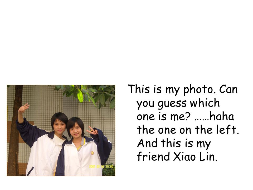 This is my photo. Can you guess which one is me? ……haha the one on the left. And this is my friend Xiao Lin.