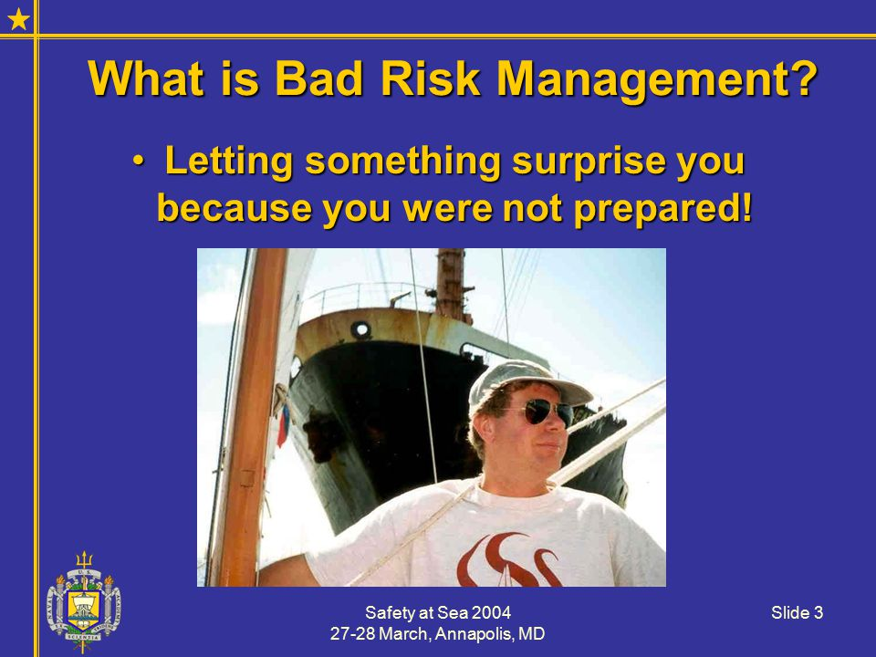 Safety at Sea 2004 27-28 March, Annapolis, MD Slide 14 Risk Mitigators in Sailing Boating EducationBoating Education Boating ExperienceBoating Experience Preparation (equipment condition and expertise)Preparation (equipment condition and expertise) AttitudeAttitude Most mitigators focus on the crew, not the equipment as 89% of recreational marine accidents are operator error!