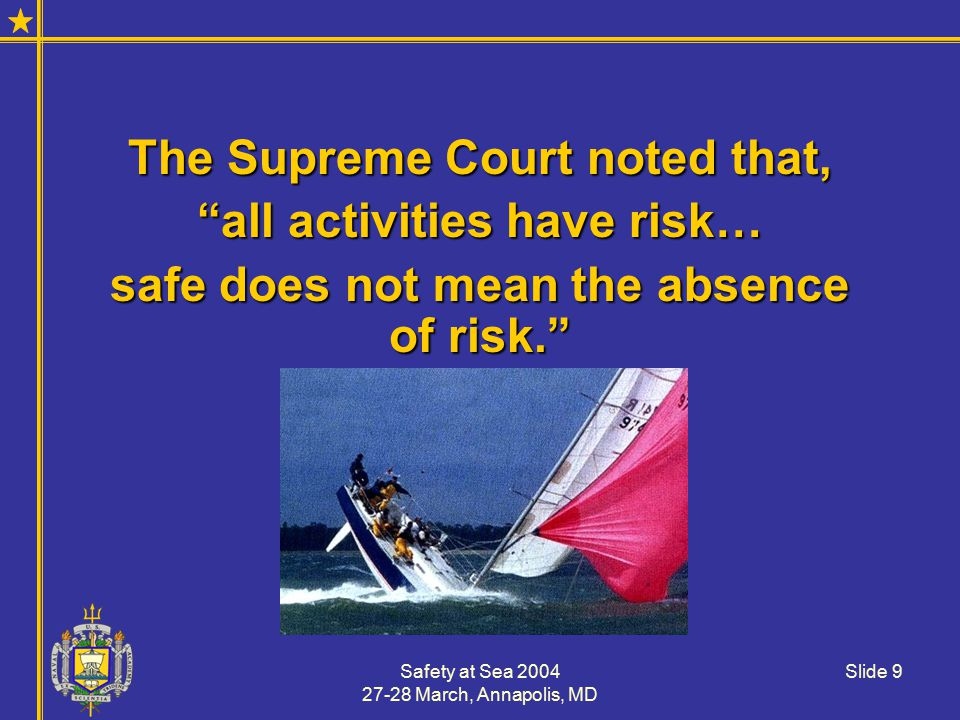 Safety at Sea 2004 27-28 March, Annapolis, MD Slide 10 Current Risk Philosophy If the fatality rate is greater than 1/100,000If the fatality rate is greater than 1/100,000 Or, the cost is greater than about $5,000Or, the cost is greater than about $5,000 Then insurance companies believe it is risky and require special policies or premiums.Then insurance companies believe it is risky and require special policies or premiums.