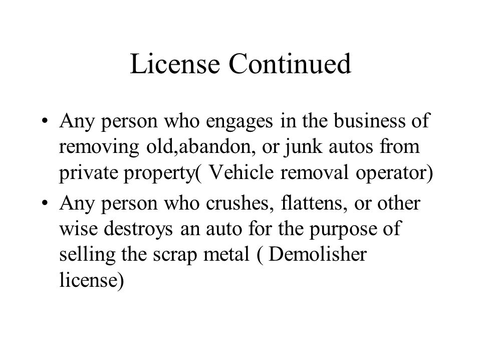 License Continued Any person who engages in the business of removing old,abandon, or junk autos from private property( Vehicle removal operator) Any p