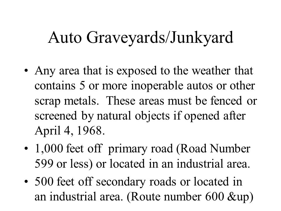 Auto Graveyards/Junkyard Any area that is exposed to the weather that contains 5 or more inoperable autos or other scrap metals. These areas must be f