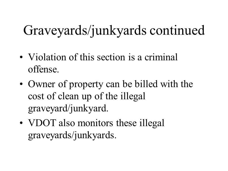 Graveyards/junkyards continued Violation of this section is a criminal offense. Owner of property can be billed with the cost of clean up of the illeg
