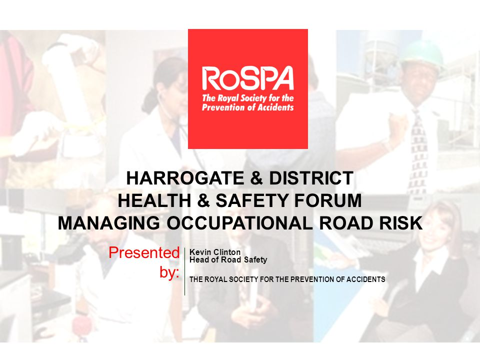 HARROGATE & DISTRICT HEALTH & SAFETY FORUM MANAGING OCCUPATIONAL ROAD RISK Presented by: Kevin Clinton Head of Road Safety THE ROYAL SOCIETY FOR THE PREVENTION OF ACCIDENTS
