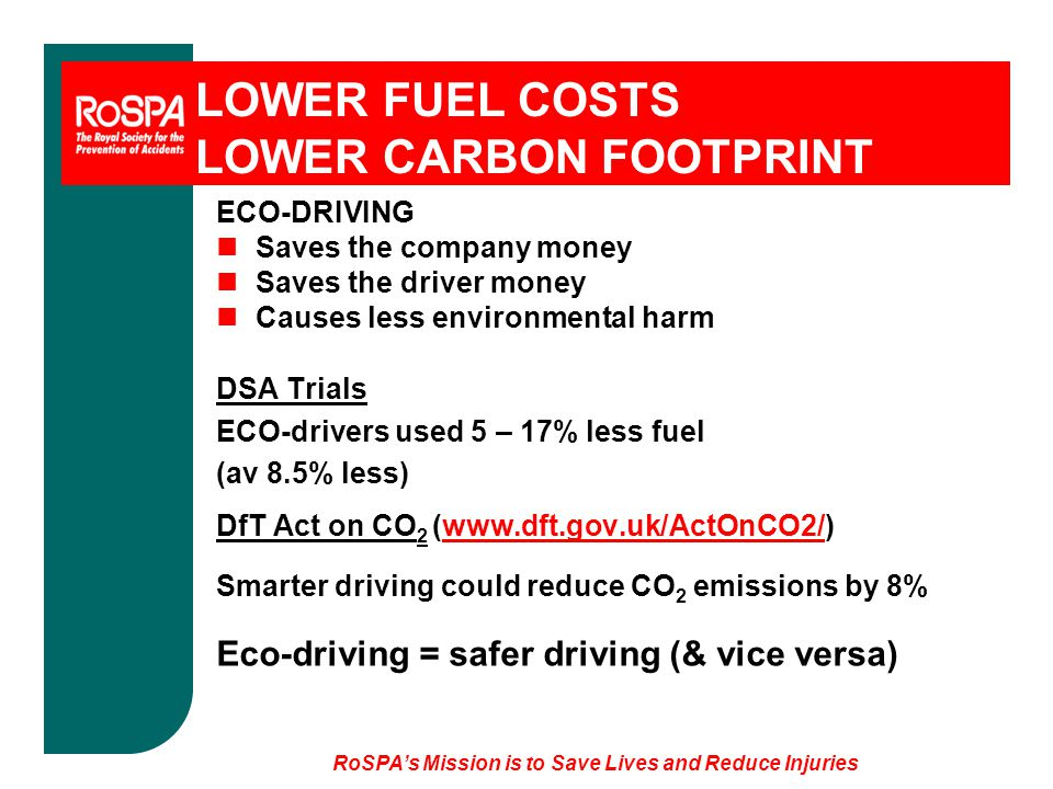 LOWER FUEL COSTS LOWER CARBON FOOTPRINT ECO-DRIVING nSaves the company money nSaves the driver money nCauses less environmental harm DSA Trials ECO-drivers used 5 – 17% less fuel (av 8.5% less) DfT Act on CO 2 (www.dft.gov.uk/ActOnCO2/)www.dft.gov.uk/ActOnCO2/ Smarter driving could reduce CO 2 emissions by 8% Eco-driving = safer driving (& vice versa)