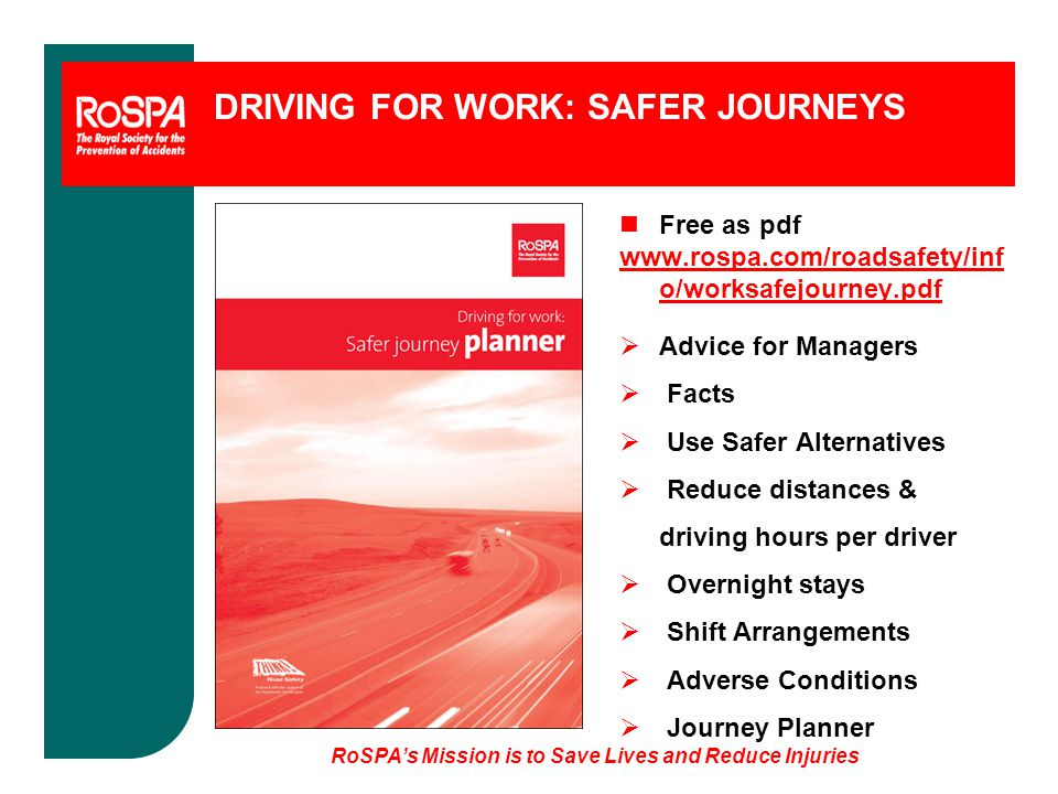 DRIVING FOR WORK: SAFER JOURNEYS n Free as pdf www.rospa.com/roadsafety/inf o/worksafejourney.pdf  Advice for Managers  Facts  Use Safer Alternatives  Reduce distances & driving hours per driver  Overnight stays  Shift Arrangements  Adverse Conditions  Journey Planner