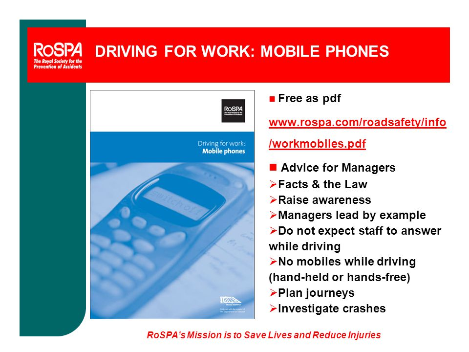 RoSPA's Mission is to Save Lives and Reduce Injuries DRIVING FOR WORK: MOBILE PHONES n Free as pdf www.rospa.com/roadsafety/info /workmobiles.pdf n Advice for Managers  Facts & the Law  Raise awareness  Managers lead by example  Do not expect staff to answer while driving  No mobiles while driving (hand-held or hands-free)  Plan journeys  Investigate crashes