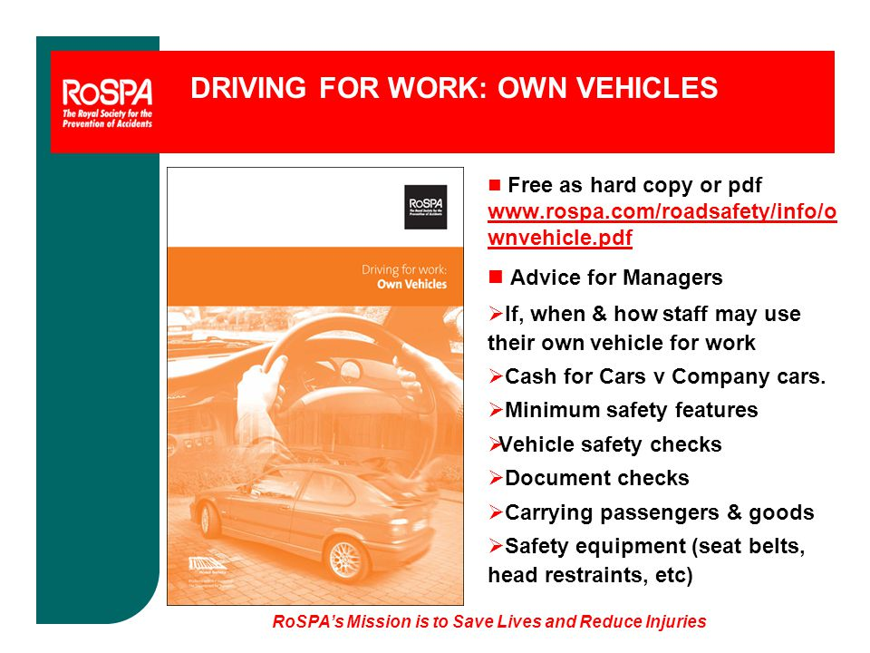 RoSPA's Mission is to Save Lives and Reduce Injuries DRIVING FOR WORK: OWN VEHICLES n Free as hard copy or pdf www.rospa.com/roadsafety/info/o wnvehicle.pdf n Advice for Managers  If, when & how staff may use their own vehicle for work  Cash for Cars v Company cars.