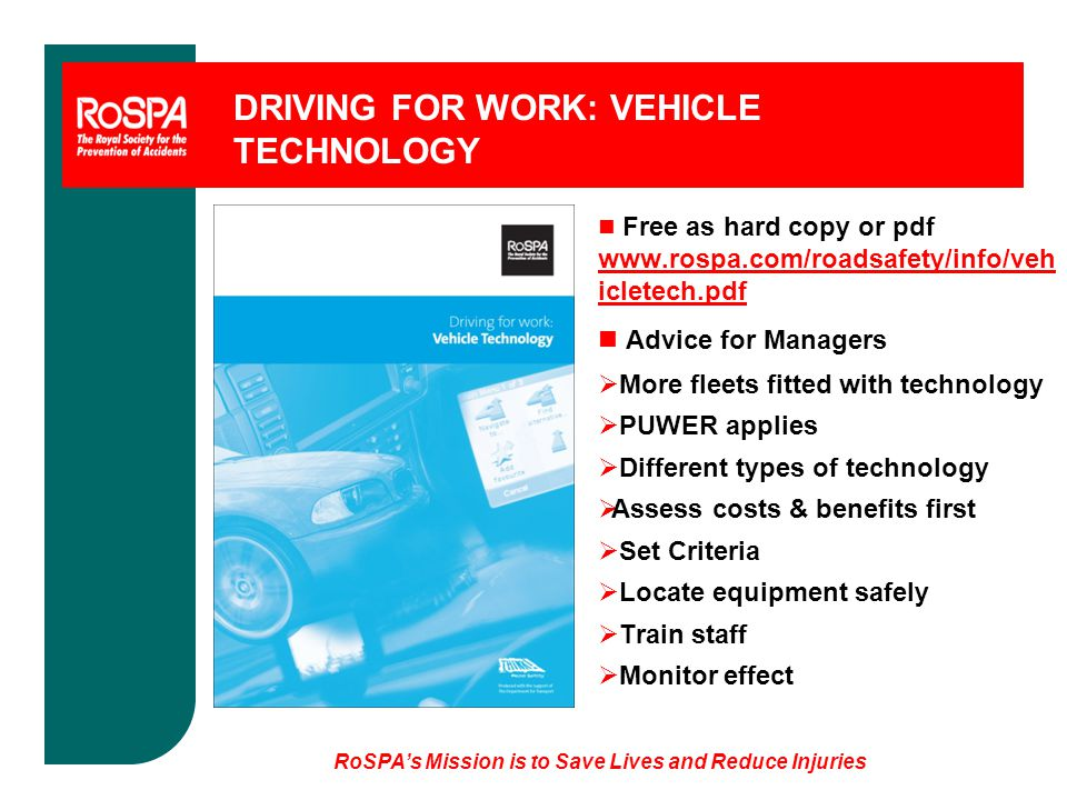 RoSPA's Mission is to Save Lives and Reduce Injuries DRIVING FOR WORK: VEHICLE TECHNOLOGY n Free as hard copy or pdf www.rospa.com/roadsafety/info/veh icletech.pdf n Advice for Managers  More fleets fitted with technology  PUWER applies  Different types of technology  Assess costs & benefits first  Set Criteria  Locate equipment safely  Train staff  Monitor effect
