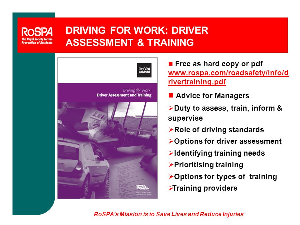 RoSPA's Mission is to Save Lives and Reduce Injuries DRIVING FOR WORK: DRIVER ASSESSMENT & TRAINING n Free as hard copy or pdf www.rospa.com/roadsafety/info/d rivertraining.pdf n Advice for Managers  Duty to assess, train, inform & supervise  Role of driving standards  Options for driver assessment  Identifying training needs  Prioritising training  Options for types of training  Training providers