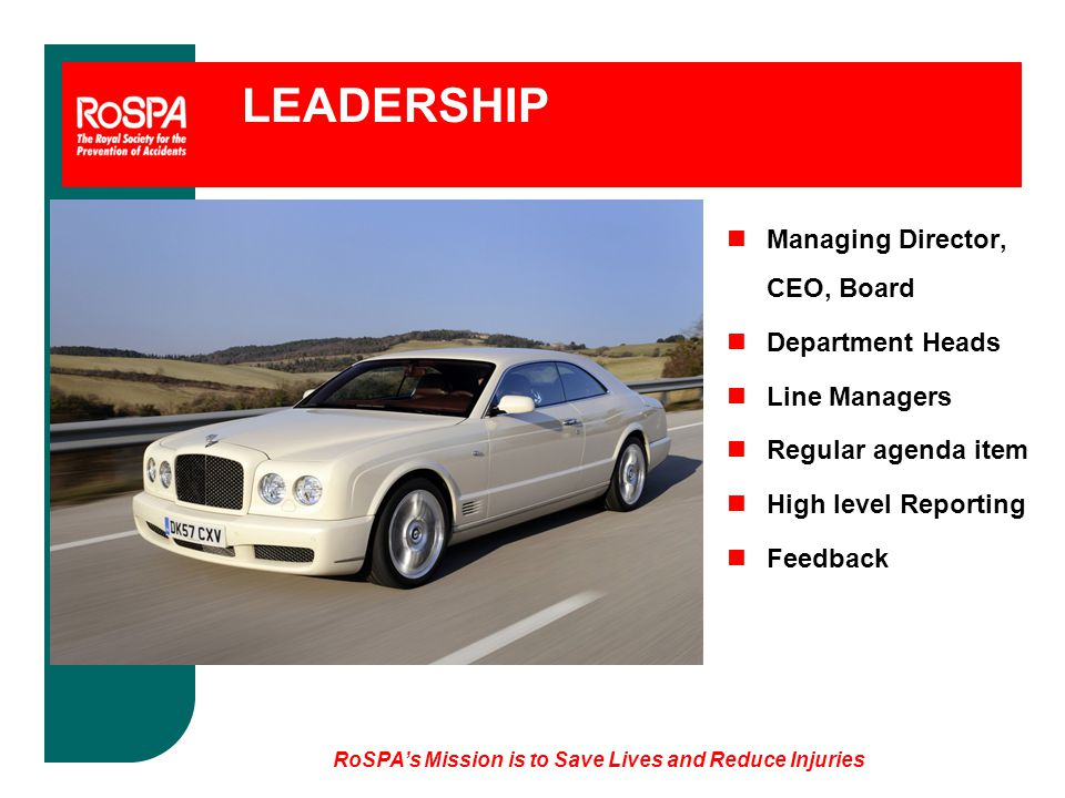 LEADERSHIP nManaging Director, CEO, Board nDepartment Heads nLine Managers nRegular agenda item nHigh level Reporting nFeedback RoSPA's Mission is to Save Lives and Reduce Injuries