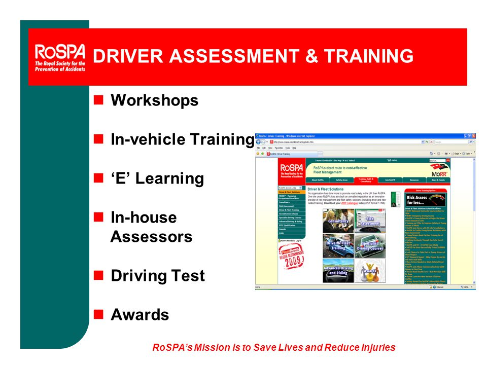 RoSPA's Mission is to Save Lives and Reduce Injuries DRIVER ASSESSMENT & TRAINING nWorkshops nIn-vehicle Training n'E' Learning nIn-house Assessors nDriving Test nAwards