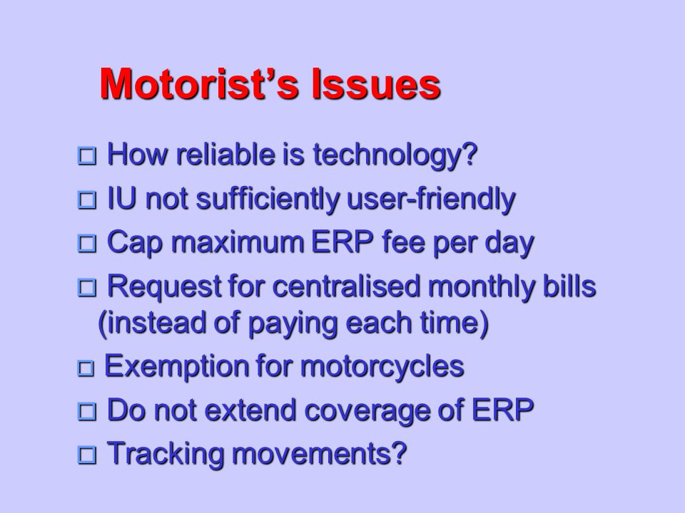 Motorist's Issues o How reliable is technology? o IU not sufficiently user-friendly o Cap maximum ERP fee per day  Request for centralised monthly bi