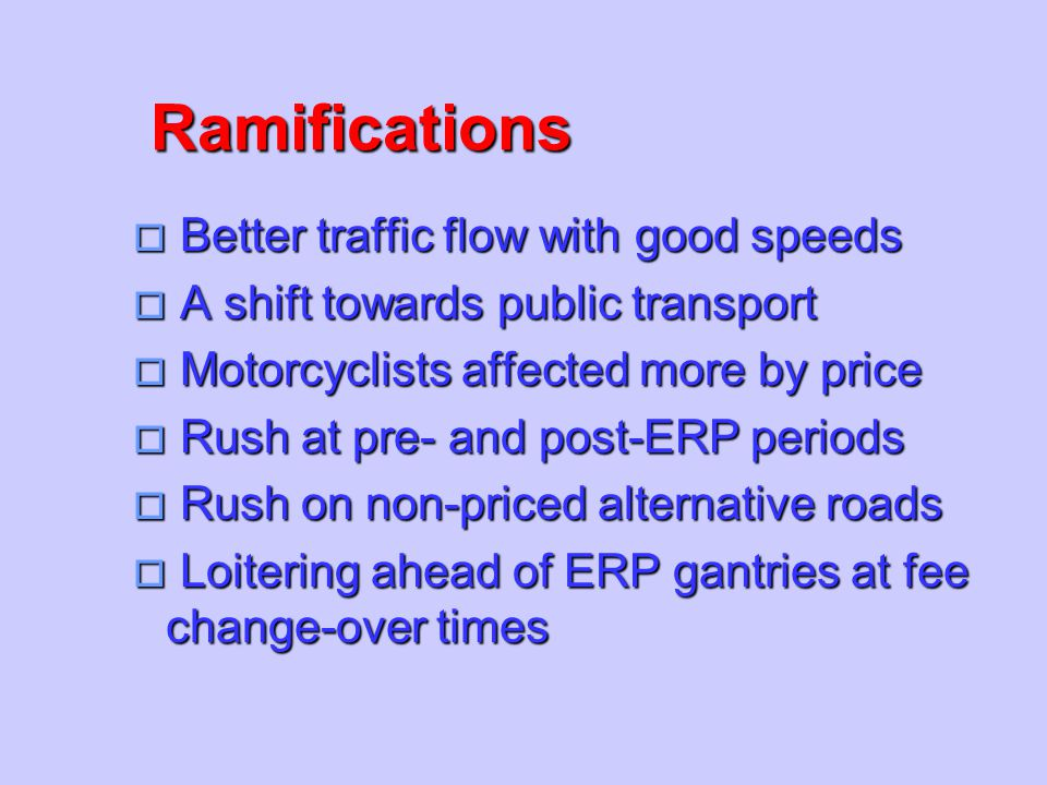 Ramifications o Better traffic flow with good speeds o A shift towards public transport o Motorcyclists affected more by price o Rush at pre- and post