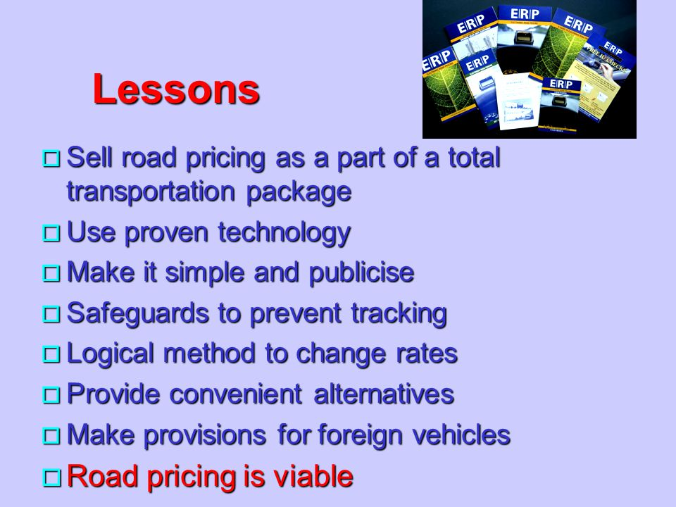 Lessons o Sell road pricing as a part of a total transportation package o Use proven technology o Make it simple and publicise o Safeguards to prevent