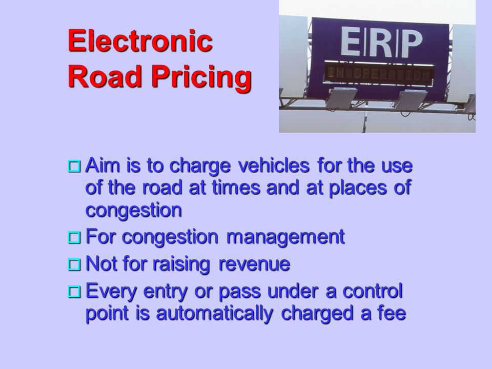 o Aim is to charge vehicles for the use of the road at times and at places of congestion o For congestion management o Not for raising revenue o Every