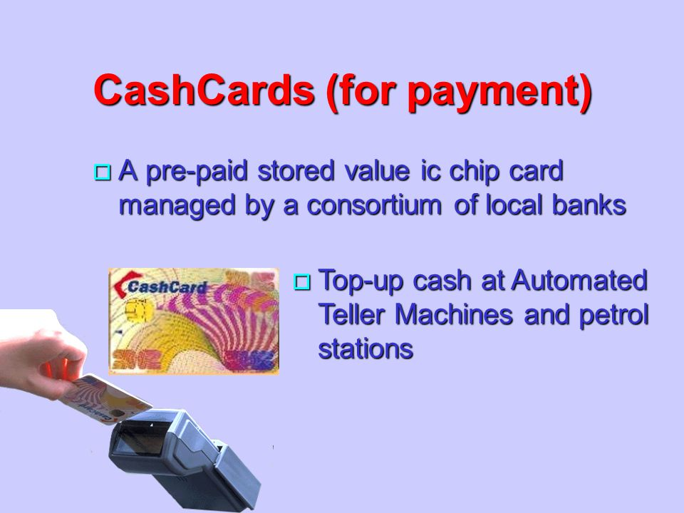 CashCards (for payment) o A pre-paid stored value ic chip card managed by a consortium of local banks o Top-up cash at Automated Teller Machines and p