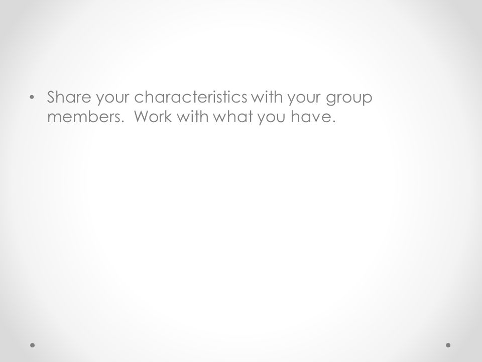 Share your characteristics with your group members. Work with what you have.