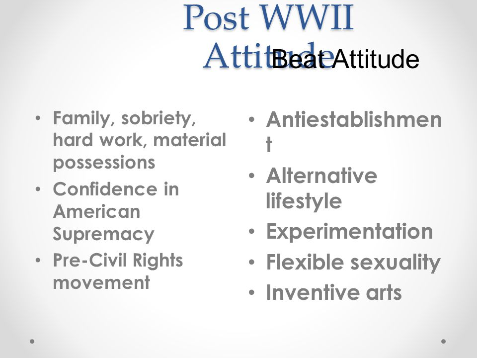Post WWII Attitude Family, sobriety, hard work, material possessions Confidence in American Supremacy Pre-Civil Rights movement Antiestablishmen t Alternative lifestyle Experimentation Flexible sexuality Inventive arts Beat Attitude