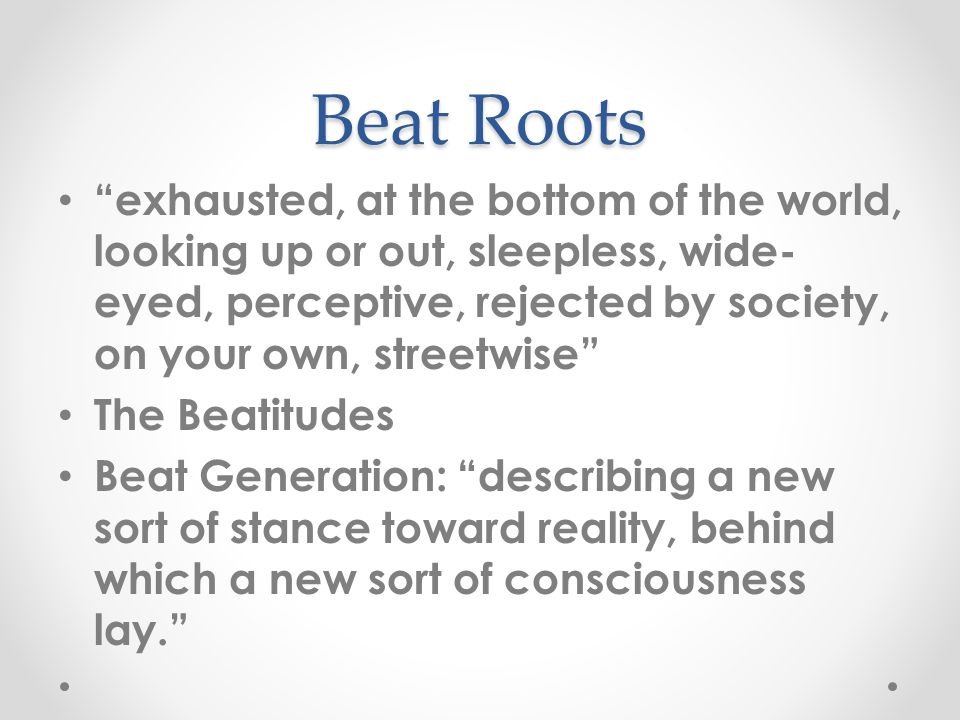 Beat Roots exhausted, at the bottom of the world, looking up or out, sleepless, wide- eyed, perceptive, rejected by society, on your own, streetwise The Beatitudes Beat Generation: describing a new sort of stance toward reality, behind which a new sort of consciousness lay.