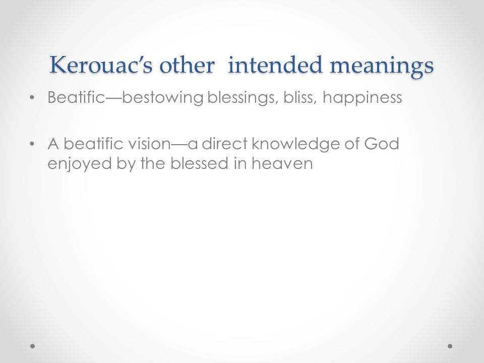 Kerouac's other intended meanings Beatific—bestowing blessings, bliss, happiness A beatific vision—a direct knowledge of God enjoyed by the blessed in heaven